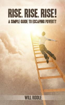 Rise, Rise, Rise!: A Simple Guide to Escaping Poverty  by  Will Riddle