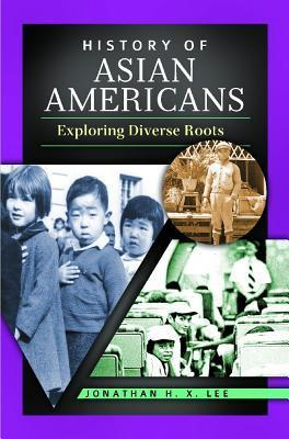 History of Asian Americans: Exploring Diverse Roots Jonathan H.X. Lee