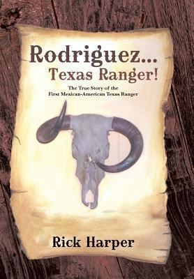 Rodriguez... Texas Ranger!: The True Story of the First Mexican American Texas Ranger  by  Rick Harper