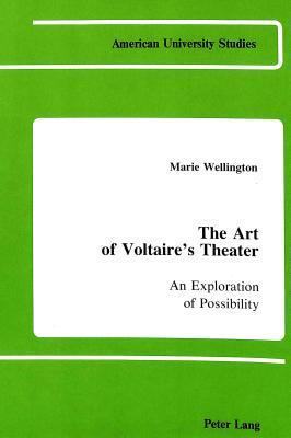 The Art Of Voltaires Theater: An Exploration Of Possibility  by  Marie A. Wellington