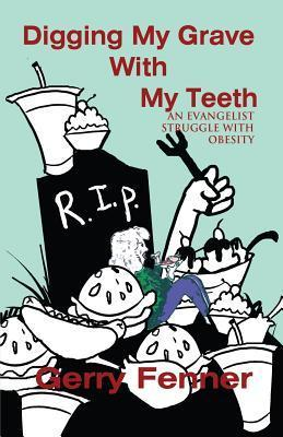 Digging My Grave with My Teeth: An Evangelist Struggle with Obesity Gerry Fenner