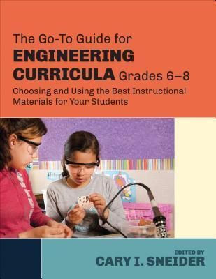 The Go-To Guide for Engineering Curricula, Grades 6-8: Choosing and Using the Best Instructional Materials for Your Students Cary I Sneider