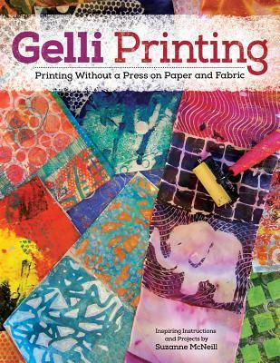 Gelli Printing: Printing Without a Press on Paper and Fabric Suzanne McNeill