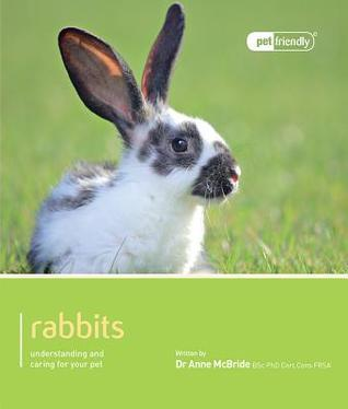 Rabbits - Pet Friendly: Understanding and Caring for Your Pet Anne McBride