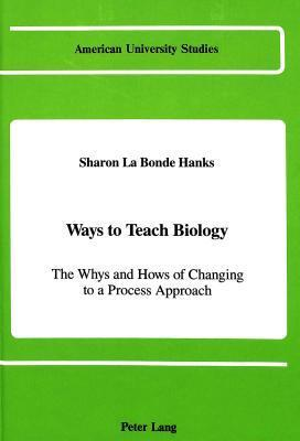 Ways to Teach Biology: The Whys and Hows of Changing to a Process Approach Sharon LA Bonde Hanks
