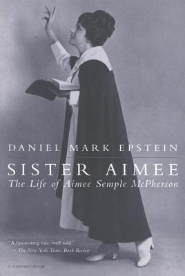 Sister Aimee: The Life of Aimee Semple McPherson Daniel Mark Epstein
