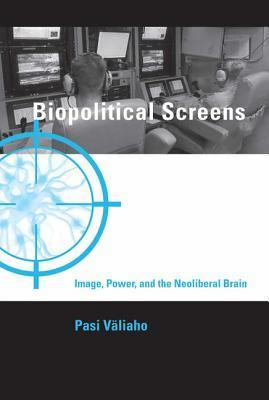 Biopolitical Screens: Image, Power, and the Neoliberal Brain Pasi Vealiaho