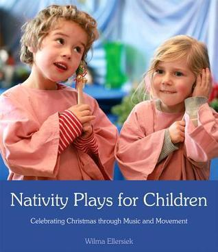 Nativity Plays for Children: Celebrating Christmas Through Movement and Music Wilma Ellersiek
