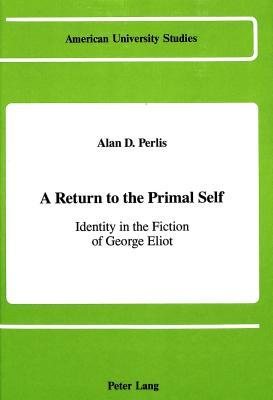 A Return to the Primal Self: Identity in the Fiction of George Eliot  by  Alan D. Perlis