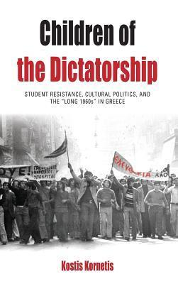 Children of the Dictatorship: Student Resistance, Cultural Politics and the Long 1960s in Greece  by  Kostis Kornetis