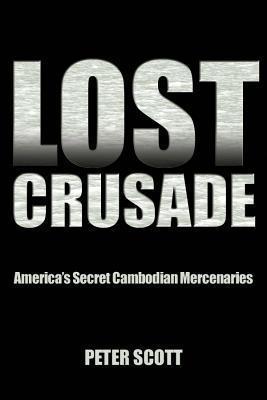 Lost Crusade: Americas Secret Cambodian Mercenaries  by  Peter Scott