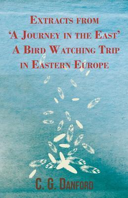 Extracts from a Journey in the East - A Bird Watching Trip in Eastern Europe C.G. Danford