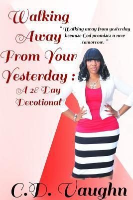 Walking Away from Your Yesterday: A 28 Day Devotional C D Vaughn