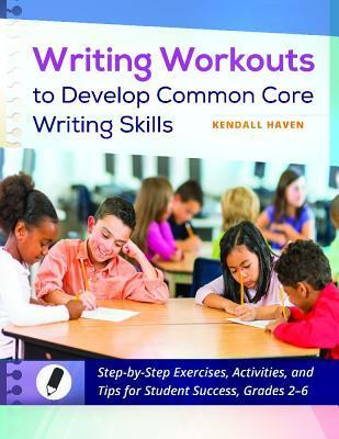 Writing Workouts to Develop Common Core Writing Skills: Step-By-Step Exercises, Activities, and Tips for Student Success, Grades 2-6  by  Kendall Haven