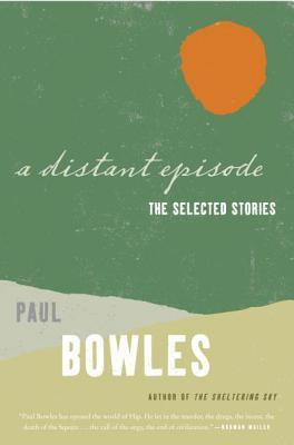 A Distant Episode: The Selected Stories Paul Bowles