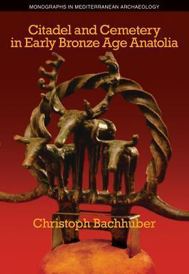 Citadel and Cemetery in Early Bronze Age Anatolia Christoph Bachhuber