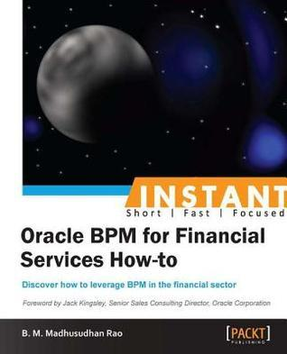 Instant Oracle Bpm for Financial Services How-To B.M. Madhusudhan Rao