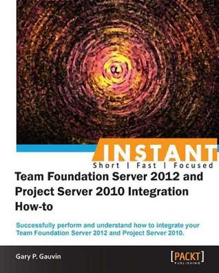 Instantteam Foundation Server 2012 and Project Server 2010 Integration How-To Gary P Gauvin