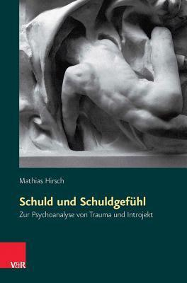 Schuld Und Schuldgefuhl: Zur Psychoanalyse Von Trauma Und Introjekt  by  Mathias Hirsch