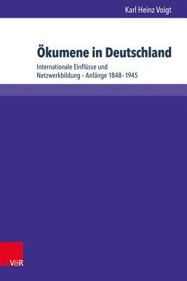 Okumene in Deutschland: Internationale Einflusse Und Netzwerkbildung - Anfange 1848-1945  by  Karl Heinz Voigt