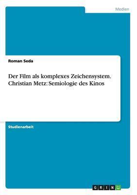 Der Film ALS Komplexes Zeichensystem. Christian Metz: Semiologie Des Kinos  by  Roman Seda