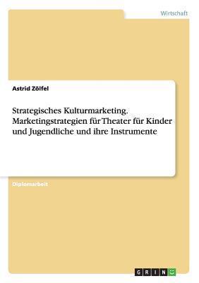 Strategisches Kulturmarketing. Marketingstrategien Fur Theater Fur Kinder Und Jugendliche Und Ihre Instrumente  by  Astrid Zolfel