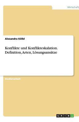 Konflikte und Konflikteskalation. Definition, Arten, Lösungsansätze  by  Alexandra Kölbl