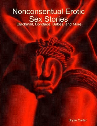 Nonconsentual Erotic Sex Stories: Blackmail, Bondage, Babes, and More  by  Bryan Carter