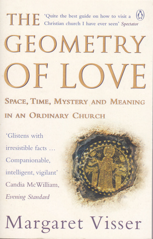 The Geometry Of Love: Space, Time, Mystery And Meaning In An Ordinary Church  by  Margaret Visser