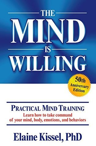 The Mind Is Willing: Mind Mastery the Natural Way  by  Elaine Kissel