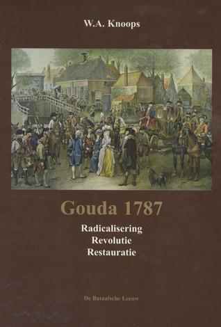 Gouda 1787: radicalisering, revolutie, restauratie Wilhelmus Antonius Knoops