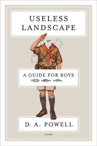 Useless Landscape, or A Guide for Boys: Poems D. A. Powell