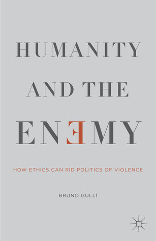 Humanity and the Enemy: How Ethics Can Rid Politics of Violence  by  Bruno Gulli