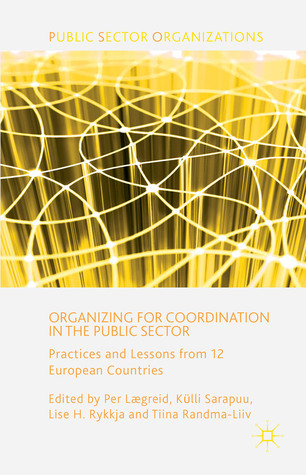 Organizing for Coordination in the Public Sector: Practices and Lessons from 12 European Countries  by  Per Laereid