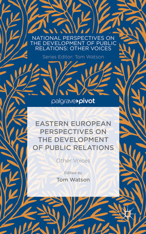 Eastern European Perspectives on the Development of Public Relations: Other Voices Tom Watson