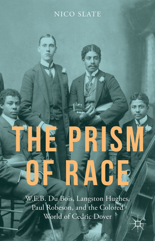 The Prism of Race: W.E.B. Du Bois, Langston Hughes, Paul Robeson, and the Colored World of Cedric Dover Nico Slate