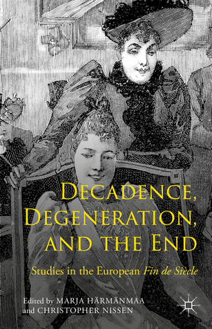 Decadence, Degeneration, and the End: Studies in the European Fin de Siècle Marja Härmänmaa
