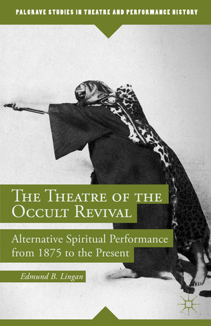 The Theatre of the Occult Revival: Alternative Spiritual Performance from 1875 to the Present Edmund B. Lingan