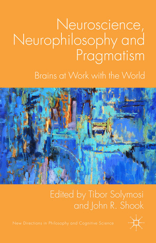 Neuroscience, Neurophilosophy and Pragmatism: Brains at Work with the World Tibor Solymosi