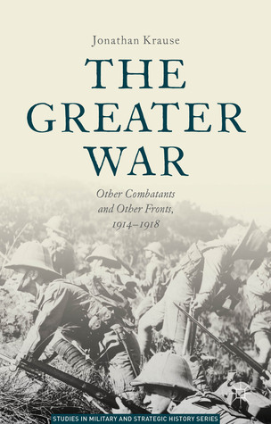 The Greater War: Other Combatants and Other Fronts, 1914-1918 Jonathan Krause