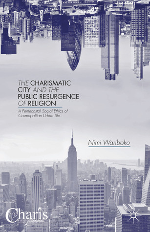 The Charismatic City and the Public Resurgence of Religion: A Pentecostal Social Ethics of Cosmopolitan Urban Life  by  Nimi Wariboko