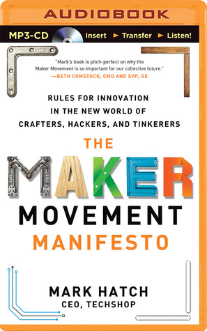 Maker Movement Manifesto, The: Rules for Innovation in the New World of Crafters, Hackers, and Tinkerers  by  Mark Hatch