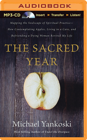 Sacred Year, The: Mapping the Soulscape of Spiritual Practice—How Contemplating Apples, Living in a Cave and Befriending a Dying Woman Revived My Life  by  Michael Yankoski