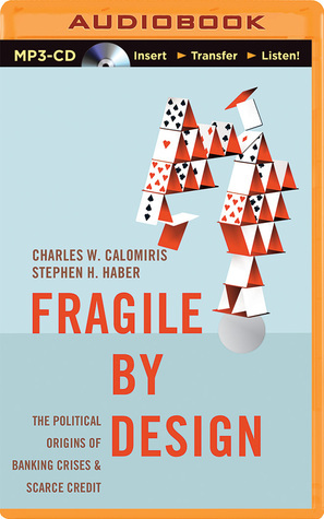 Fragile  by  Design: The Political Origins of Banking Crises and Scarce Credit by Charles W. Calomiris