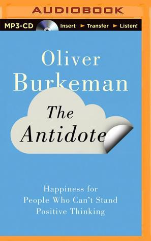 Antidote, The: Happiness for People Who Cant Stand Positive Thinking Oliver Burkeman