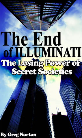 The End of Illuminati: The Losing Power of Secret Societies Greg Norton