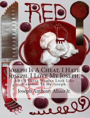 Joseph Is A Cheat. I Hate Joseph. I Love My Joseph.  by  Joseph Anthony Alizio Jr.