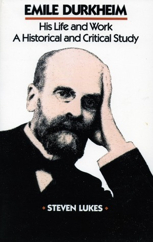 Emile Durkheim: His Life and Work: A Historical and Critical Study  by  Steven Lukes