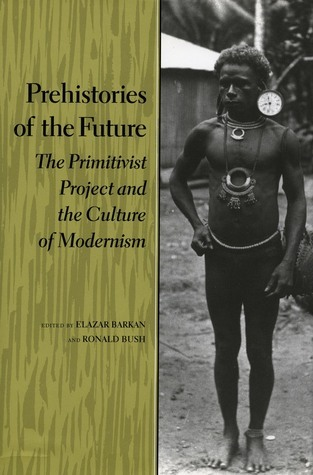 Prehistories of the Future: The Primitivist Project and the Culture of Modernism  by  Elazar Barkan