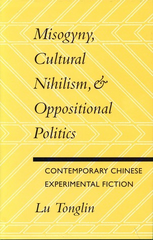 Misogyny, Cultural Nihilism, and Oppositional Politics: Contemporary Chinese Experimental Fiction Tonglin Lu
